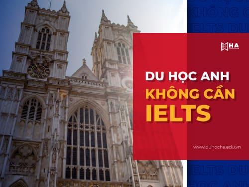 Khám phá du học Anh không cần IELTS mới nhất