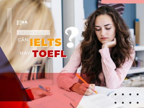 Du học Canada cần IELTS hay TOEFL bạn đã biết chưa?
